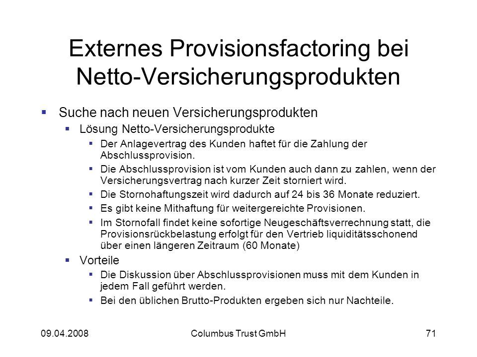 09.04.2008Columbus Trust GmbH71 Externes Provisionsfactoring bei Netto-Versicherungsprodukten Suche nach neuen Versicherungsprodukten Lösung Netto-Versicherungsprodukte Der Anlagevertrag des Kunden haftet für die Zahlung der Abschlussprovision.