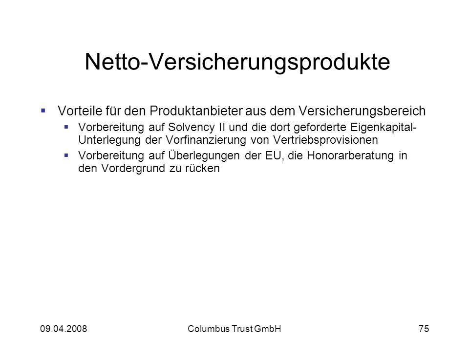 09.04.2008Columbus Trust GmbH75 Netto-Versicherungsprodukte Vorteile für den Produktanbieter aus dem Versicherungsbereich Vorbereitung auf Solvency II und die dort geforderte Eigenkapital- Unterlegung der Vorfinanzierung von Vertriebsprovisionen Vorbereitung auf Überlegungen der EU, die Honorarberatung in den Vordergrund zu rücken