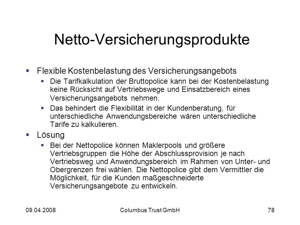 09.04.2008Columbus Trust GmbH78 Netto-Versicherungsprodukte Flexible Kostenbelastung des Versicherungsangebots Die Tarifkalkulation der Bruttopolice kann bei der Kostenbelastung keine Rücksicht auf Vertriebswege und Einsatzbereich eines Versicherungsangebots nehmen.