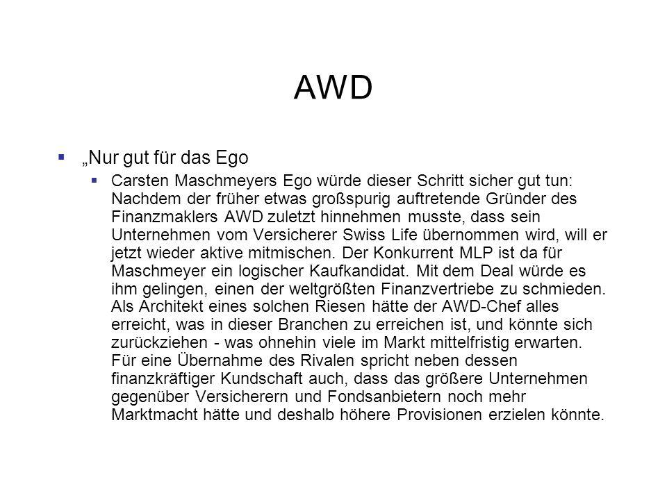 AWD Nur gut für das Ego Carsten Maschmeyers Ego würde dieser Schritt sicher gut tun: Nachdem der früher etwas großspurig auftretende Gründer des Finanzmaklers AWD zuletzt hinnehmen musste, dass sein Unternehmen vom Versicherer Swiss Life übernommen wird, will er jetzt wieder aktive mitmischen.
