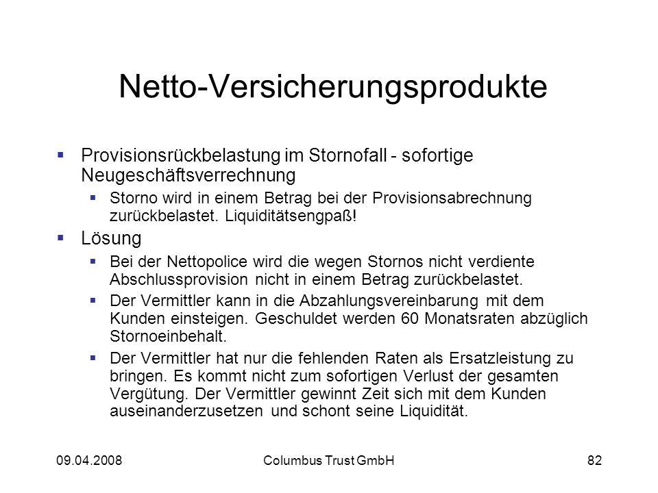 09.04.2008Columbus Trust GmbH82 Netto-Versicherungsprodukte Provisionsrückbelastung im Stornofall - sofortige Neugeschäftsverrechnung Storno wird in einem Betrag bei der Provisionsabrechnung zurückbelastet.