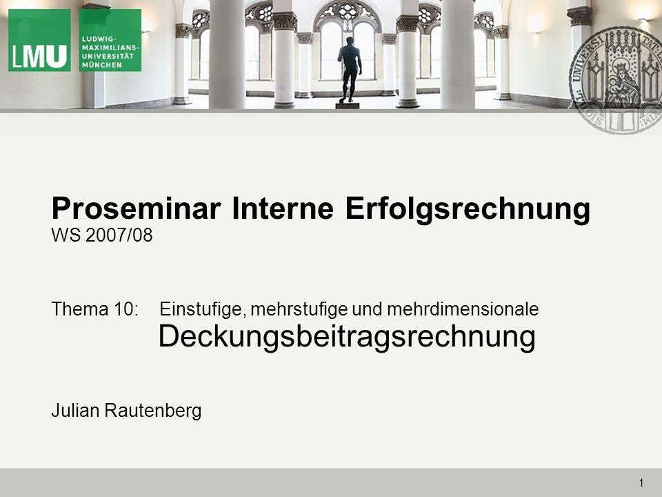 1 Proseminar Interne Erfolgsrechnung WS 2007/08 Thema 10: Einstufige, mehrstufige und mehrdimensionale Deckungsbeitragsrechnung Julian Rautenberg