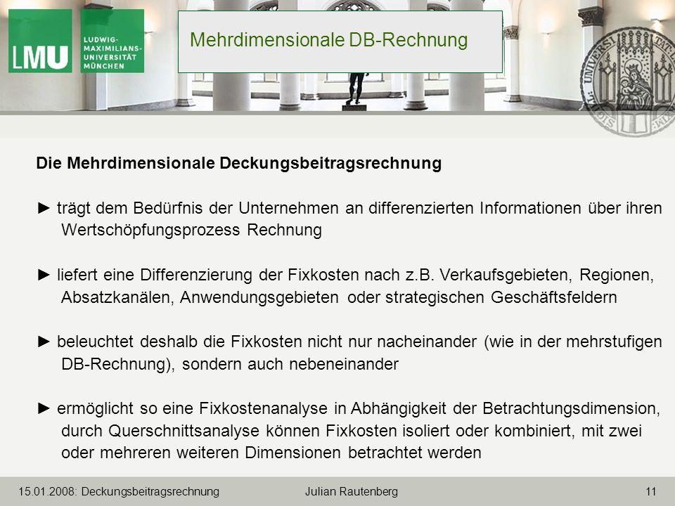 1115.01.2008: Deckungsbeitragsrechnung Julian Rautenberg Mehrdimensionale DB-Rechnung Die Mehrdimensionale Deckungsbeitragsrechnung trägt dem Bedürfni