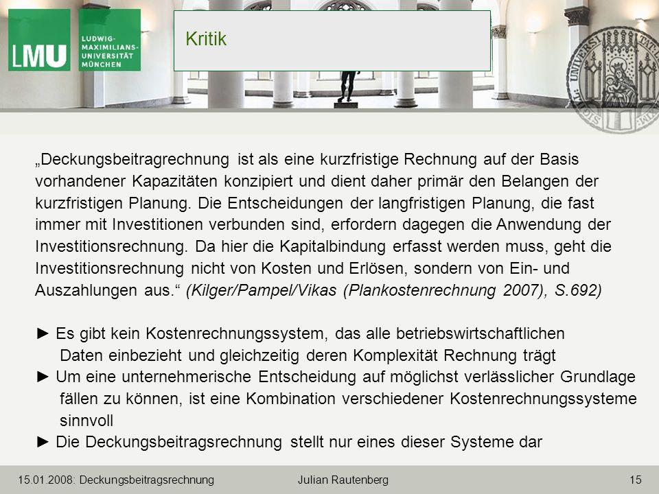 1515.01.2008: Deckungsbeitragsrechnung Julian Rautenberg Kritik Deckungsbeitragrechnung ist als eine kurzfristige Rechnung auf der Basis vorhandener K