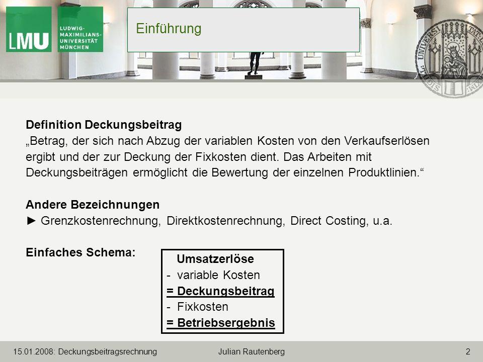 215.01.2008: Deckungsbeitragsrechnung Julian Rautenberg Einführung Definition Deckungsbeitrag Betrag, der sich nach Abzug der variablen Kosten von den