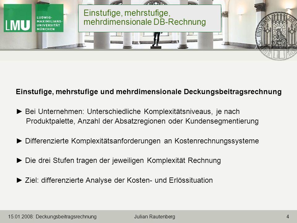 415.01.2008: Deckungsbeitragsrechnung Julian Rautenberg Einstufige, mehrstufige, mehrdimensionale DB-Rechnung Einstufige, mehrstufige und mehrdimensio