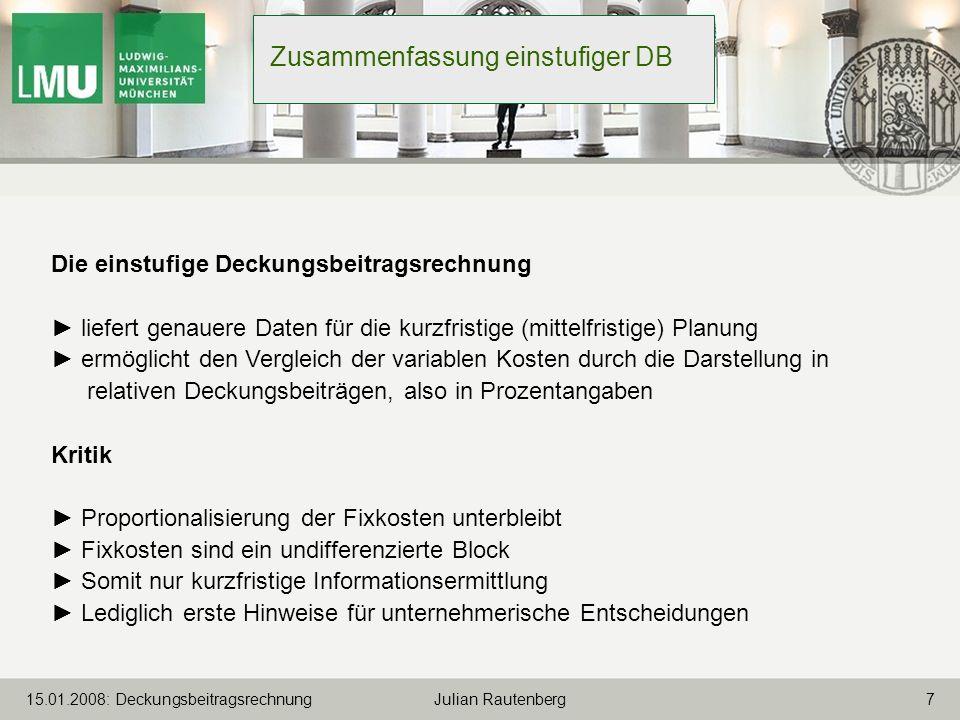 715.01.2008: Deckungsbeitragsrechnung Julian Rautenberg Zusammenfassung einstufiger DB Die einstufige Deckungsbeitragsrechnung liefert genauere Daten