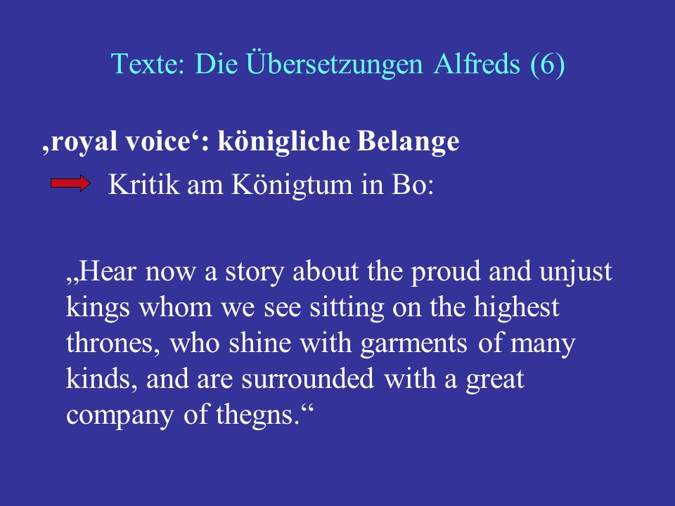 Texte: Die Übersetzungen Alfreds (6) royal voice: königliche Belange Kritik am Königtum in Bo: Hear now a story about the proud and unjust kings whom