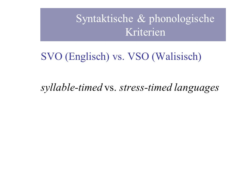 SVO (Englisch) vs. VSO (Walisisch) syllable-timed vs. stress-timed languages Syntaktische & phonologische Kriterien