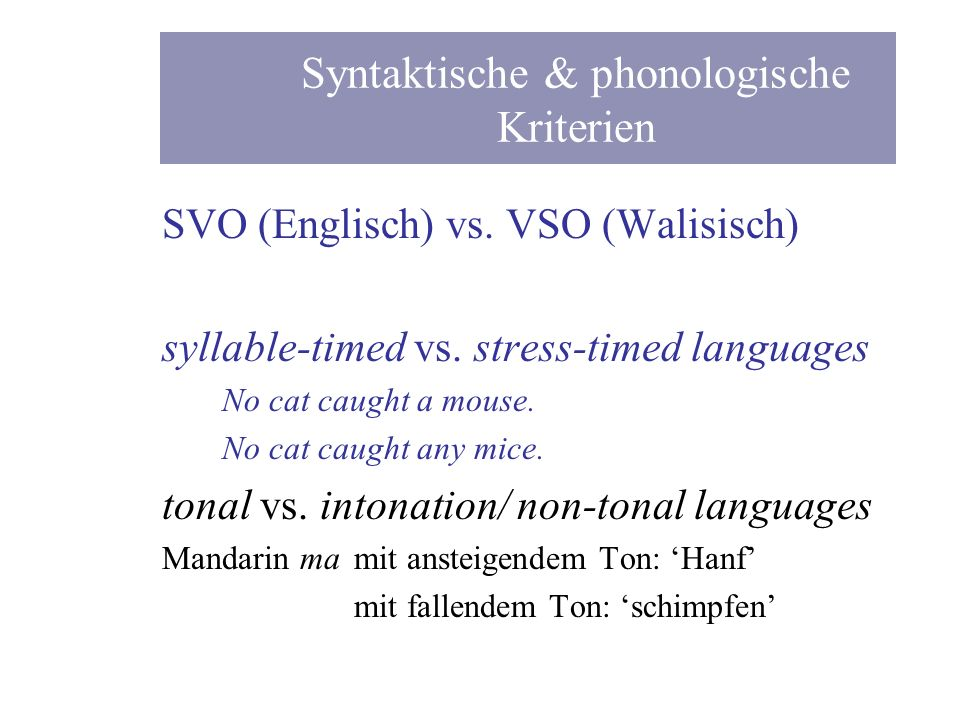 SVO (Englisch) vs. VSO (Walisisch) syllable-timed vs. stress-timed languages No cat caught a mouse. No cat caught any mice. tonal vs. intonation/ non-
