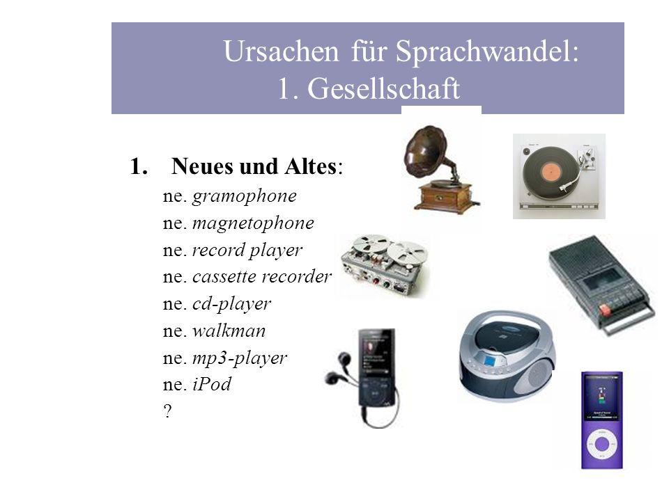 Ursachen für Sprachwandel: 1. Gesellschaft 1.Neues und Altes: ne. gramophone ne. magnetophone ne. record player ne. cassette recorder ne. cd-player ne