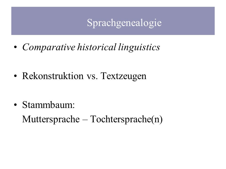 Comparative historical linguistics Rekonstruktion vs. Textzeugen Stammbaum: Muttersprache – Tochtersprache(n) Sprachgenealogie