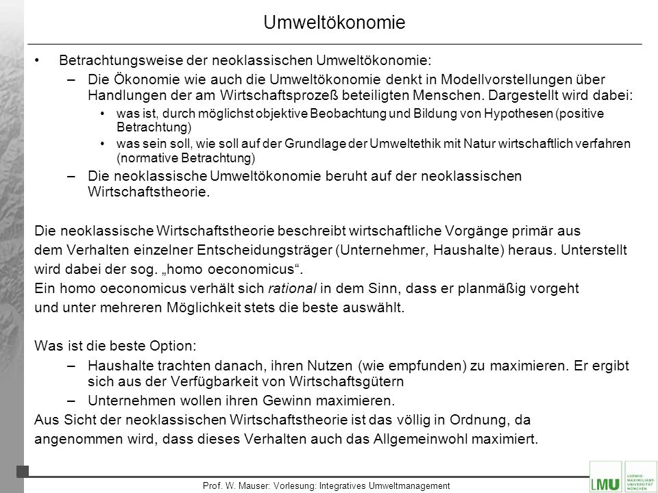 8 Prof. W. Mauser: Vorlesung: Integratives Umweltmanagement Umweltökonomie Betrachtungsweise der neoklassischen Umweltökonomie: –Die Ökonomie wie auch