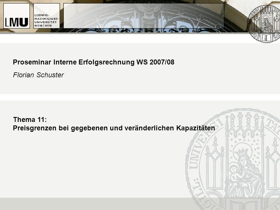 Proseminar Interne Erfolgsrechnung WS 2007/08 Florian Schuster Thema 11: Preisgrenzen bei gegebenen und veränderlichen Kapazitäten