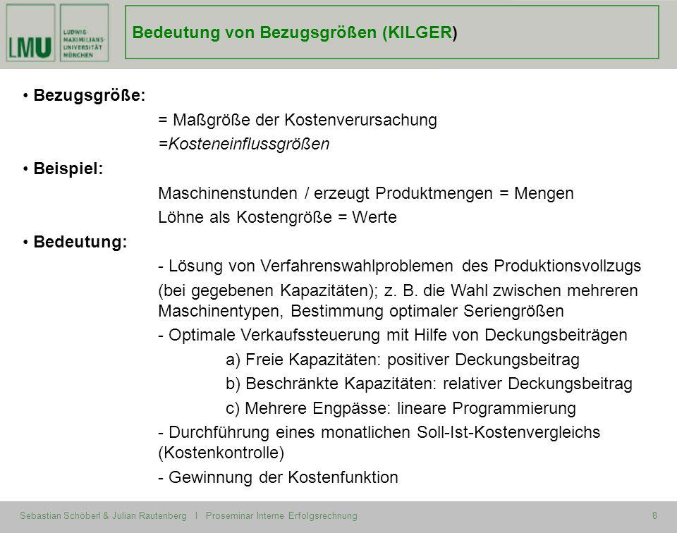 Sebastian Schöberl & Julian Rautenberg I Proseminar Interne Erfolgsrechnung8 Bedeutung von Bezugsgrößen (KILGER) Bezugsgröße: = Maßgröße der Kostenver