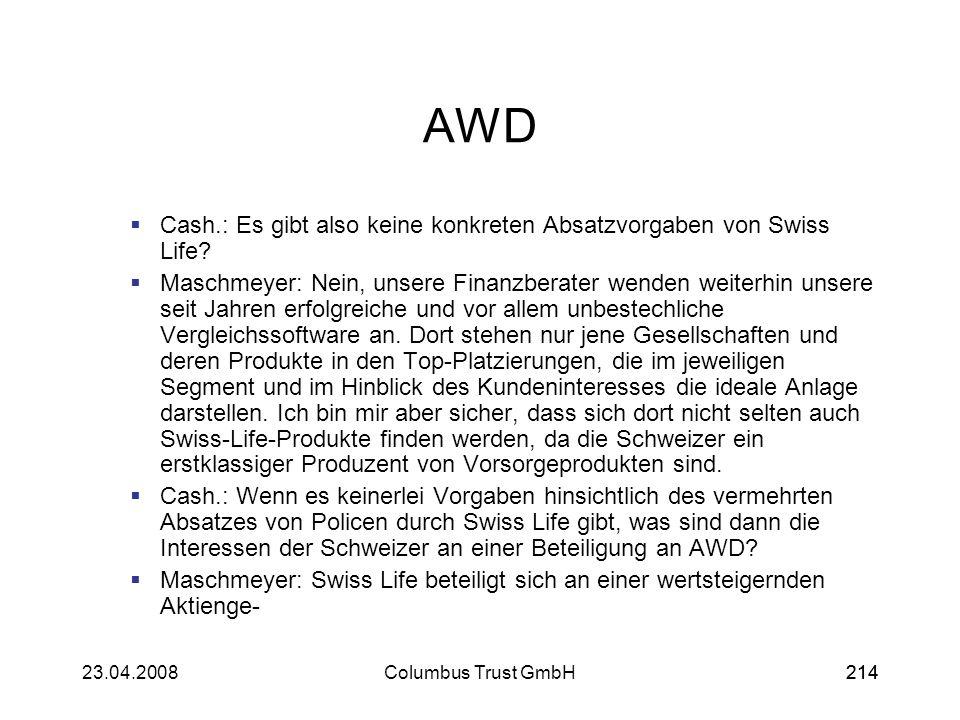 21423.04.2008Columbus Trust GmbH214 AWD Cash.: Es gibt also keine konkreten Absatzvorgaben von Swiss Life? Maschmeyer: Nein, unsere Finanzberater wend