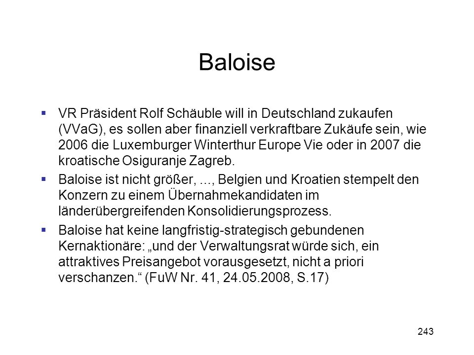 243 Baloise VR Präsident Rolf Schäuble will in Deutschland zukaufen (VVaG), es sollen aber finanziell verkraftbare Zukäufe sein, wie 2006 die Luxembur