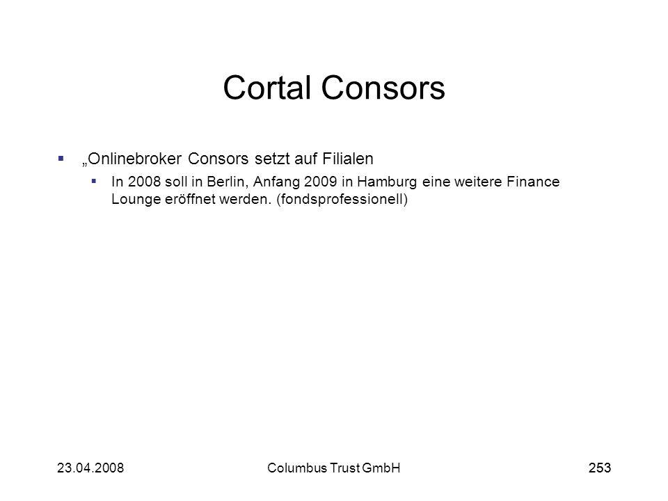 25323.04.2008Columbus Trust GmbH253 Cortal Consors Onlinebroker Consors setzt auf Filialen In 2008 soll in Berlin, Anfang 2009 in Hamburg eine weitere