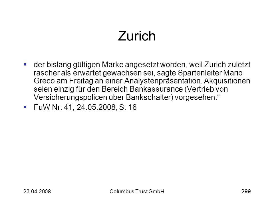 29923.04.2008Columbus Trust GmbH299 Zurich der bislang gültigen Marke angesetzt worden, weil Zurich zuletzt rascher als erwartet gewachsen sei, sagte