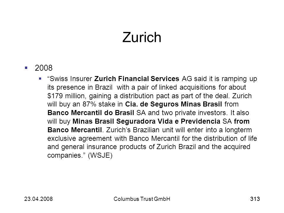 313 Zurich 2008 Swiss Insurer Zurich Financial Services AG said it is ramping up its presence in Brazil with a pair of linked acquisitions for about $