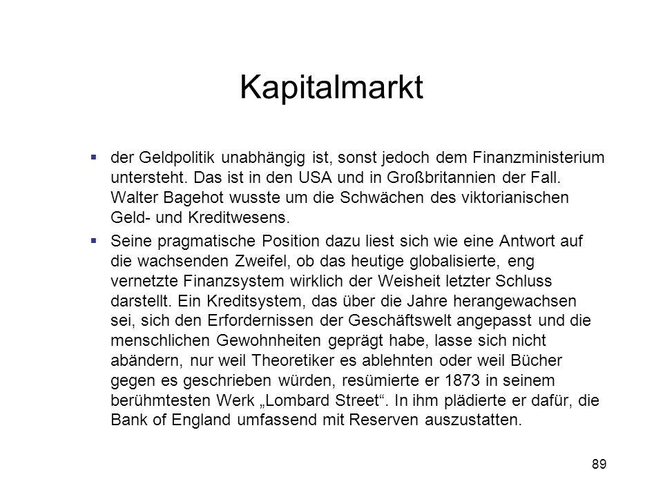 89 Kapitalmarkt der Geldpolitik unabhängig ist, sonst jedoch dem Finanzministerium untersteht. Das ist in den USA und in Großbritannien der Fall. Walt