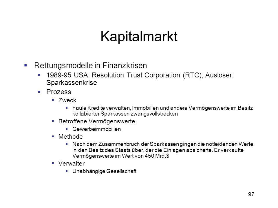 97 Kapitalmarkt Rettungsmodelle in Finanzkrisen 1989-95 USA: Resolution Trust Corporation (RTC); Auslöser: Sparkassenkrise Prozess Zweck Faule Kredite