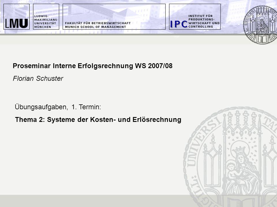 Proseminar Interne Erfolgsrechnung WS 2007/08 Florian Schuster Übungsaufgaben, 1. Termin: Thema 2: Systeme der Kosten- und Erlösrechnung
