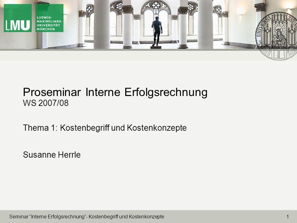 1 Seminar Interne Erfolgsrechnung- Kostenbegriff und Kostenkonzepte Proseminar Interne Erfolgsrechnung WS 2007/08 Thema 1: Kostenbegriff und Kostenkon