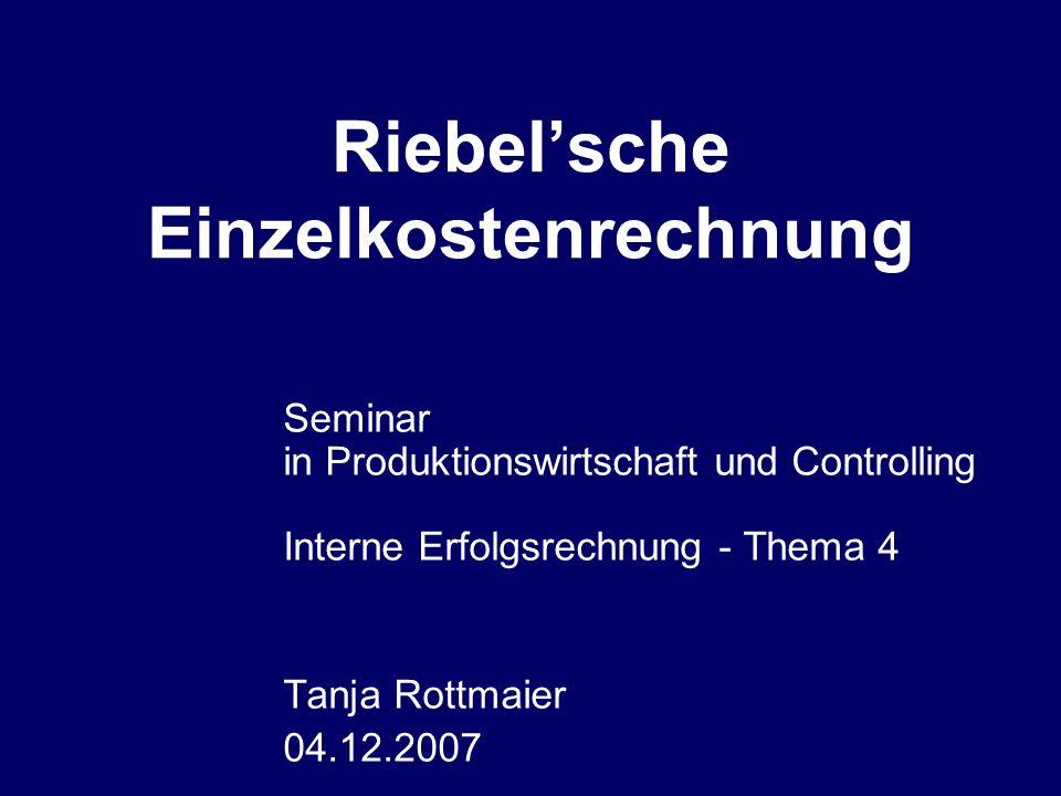 Riebelsche Einzelkostenrechnung Seminar in Produktionswirtschaft und Controlling Interne Erfolgsrechnung - Thema 4 Tanja Rottmaier 04.12.2007