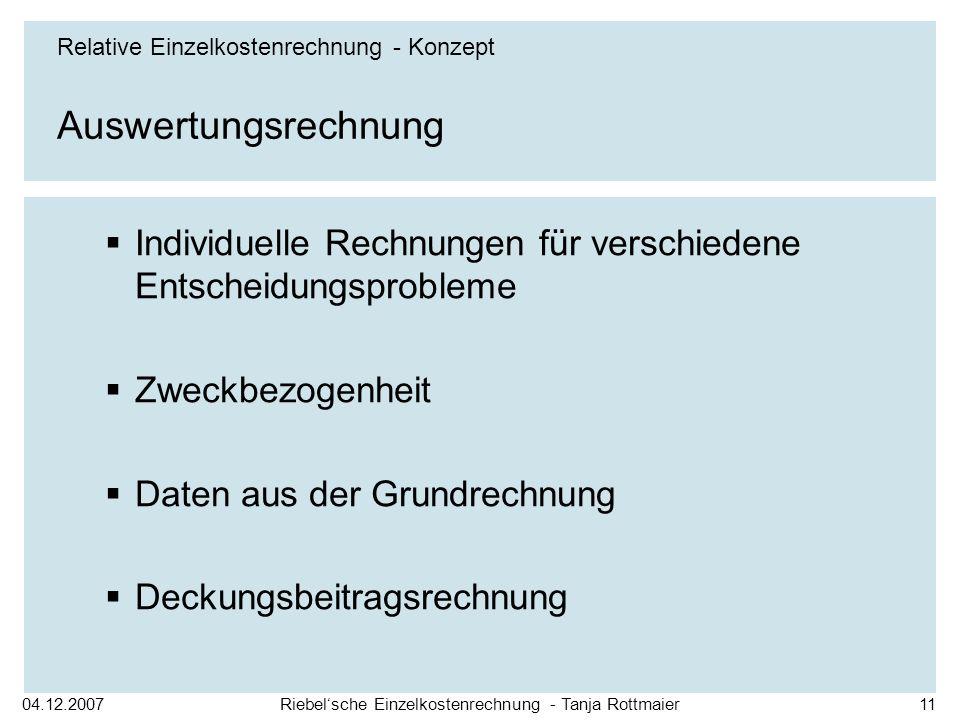 04.12.2007Riebelsche Einzelkostenrechnung - Tanja Rottmaier11 Auswertungsrechnung Individuelle Rechnungen für verschiedene Entscheidungsprobleme Zweckbezogenheit Daten aus der Grundrechnung Deckungsbeitragsrechnung Relative Einzelkostenrechnung - Konzept