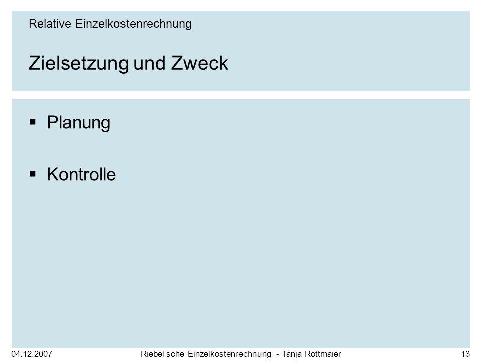 04.12.2007Riebelsche Einzelkostenrechnung - Tanja Rottmaier13 Zielsetzung und Zweck Planung Kontrolle Relative Einzelkostenrechnung