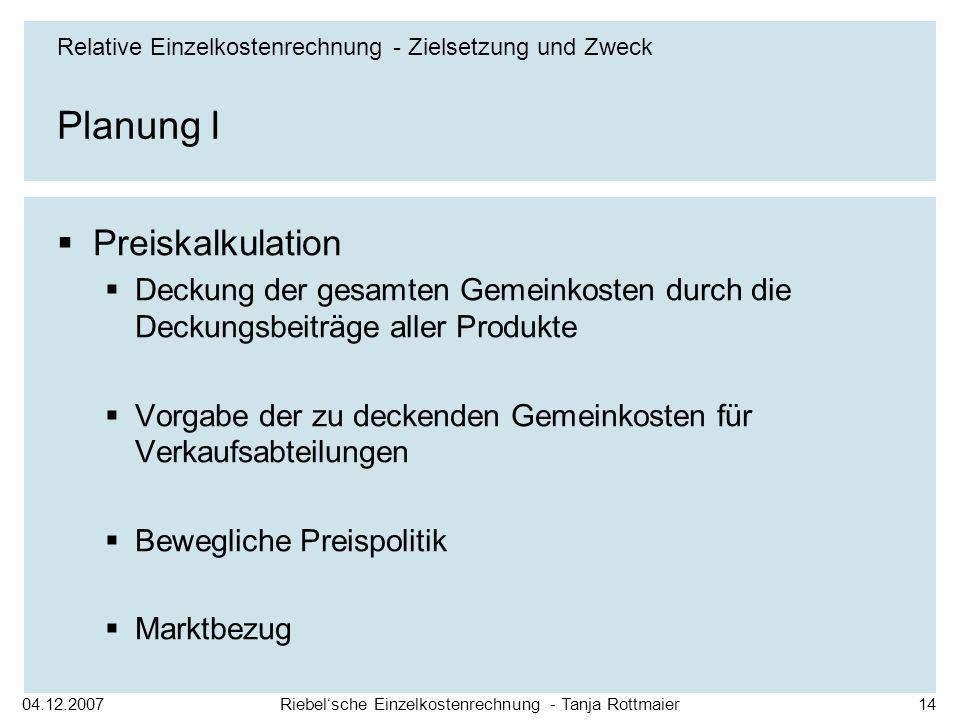 04.12.2007Riebelsche Einzelkostenrechnung - Tanja Rottmaier14 Planung I Preiskalkulation Deckung der gesamten Gemeinkosten durch die Deckungsbeiträge