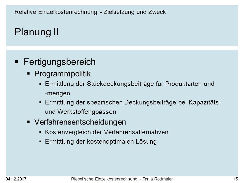 04.12.2007Riebelsche Einzelkostenrechnung - Tanja Rottmaier15 Planung II Fertigungsbereich Programmpolitik Ermittlung der Stückdeckungsbeiträge für Pr