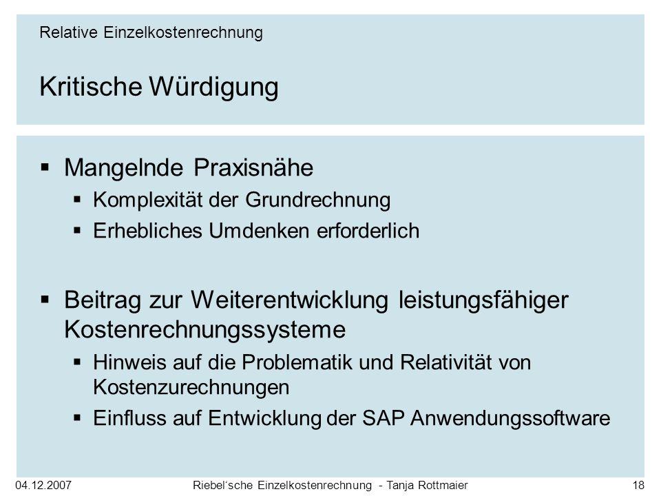04.12.2007Riebelsche Einzelkostenrechnung - Tanja Rottmaier18 Kritische Würdigung Relative Einzelkostenrechnung Mangelnde Praxisnähe Komplexität der G