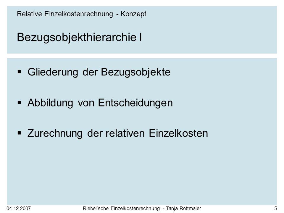 04.12.2007Riebelsche Einzelkostenrechnung - Tanja Rottmaier5 Bezugsobjekthierarchie I Gliederung der Bezugsobjekte Abbildung von Entscheidungen Zurechnung der relativen Einzelkosten Relative Einzelkostenrechnung - Konzept
