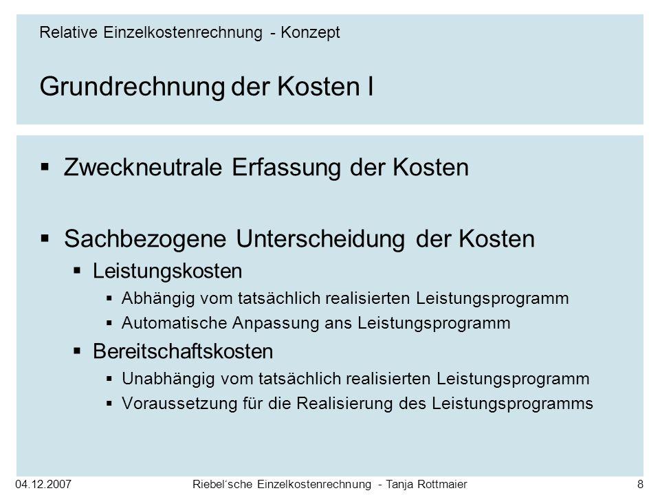 04.12.2007Riebelsche Einzelkostenrechnung - Tanja Rottmaier8 Grundrechnung der Kosten I Zweckneutrale Erfassung der Kosten Sachbezogene Unterscheidung
