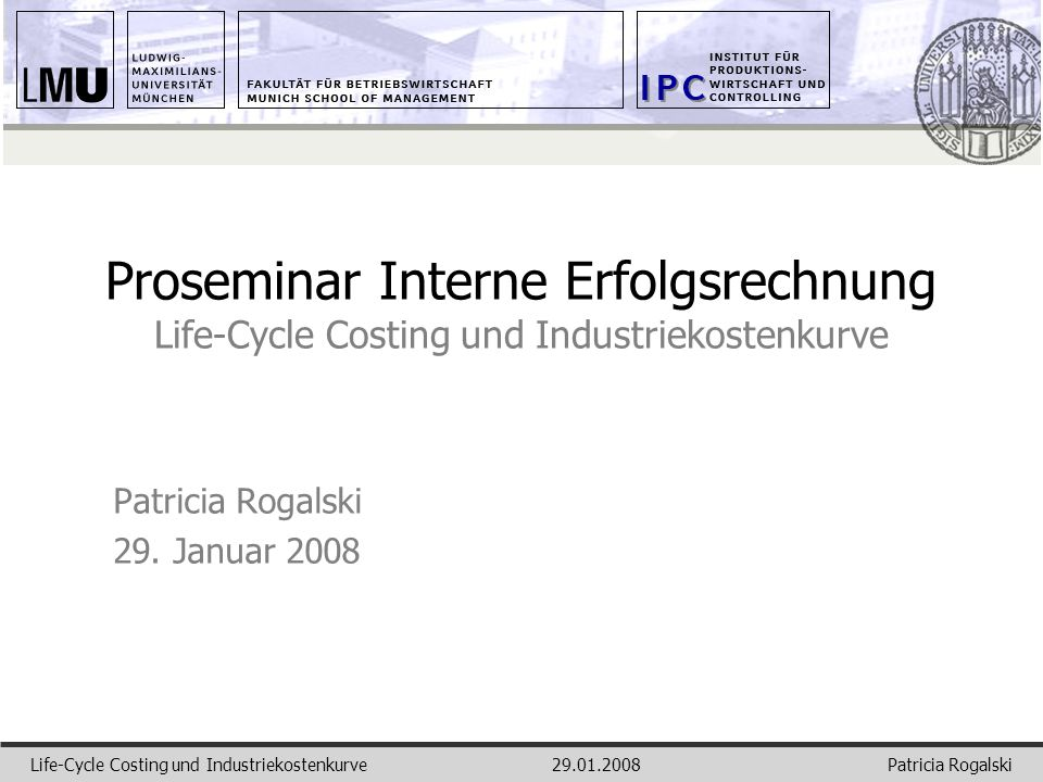 Patricia RogalskiLife-Cycle Costing und Industriekostenkurve29.01.2008 Proseminar Interne Erfolgsrechnung Life-Cycle Costing und Industriekostenkurve