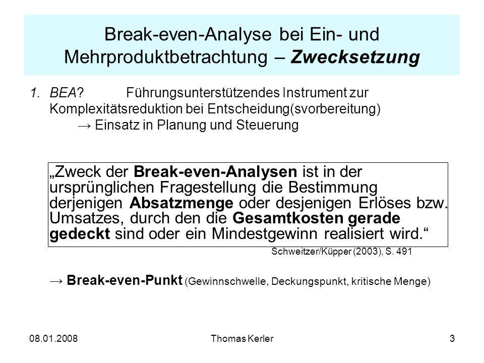 08.01.2008Thomas Kerler14 Break-even-Analyse bei Ein- und Mehrprodukt- betrachtung – Erweiterungen (II) Mehrdimensionale BEA bei Mehrproduktfertigung: - ohne Kapazitätsbeschränkung: Break-even-Menge M isolierter BEP (wenn nur Produkt i produziert wird): für i = 1, 2,..., n