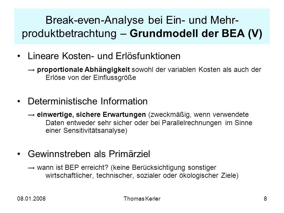 08.01.2008Thomas Kerler9 Break-even-Analyse bei Ein- und Mehr- produktbetrachtung – Grundmodell der BEA (VI) Annahme statischer Daten und Funktionen Veränderungen der Preise, Kapazitäten, Kostenzusammensetzung usw.