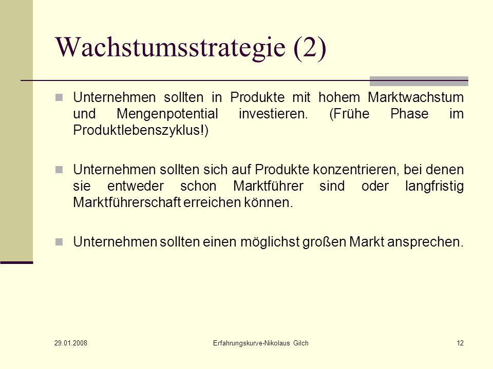 29.01.2008 Erfahrungskurve-Nikolaus Gilch12 Wachstumsstrategie (2) Unternehmen sollten in Produkte mit hohem Marktwachstum und Mengenpotential investieren.
