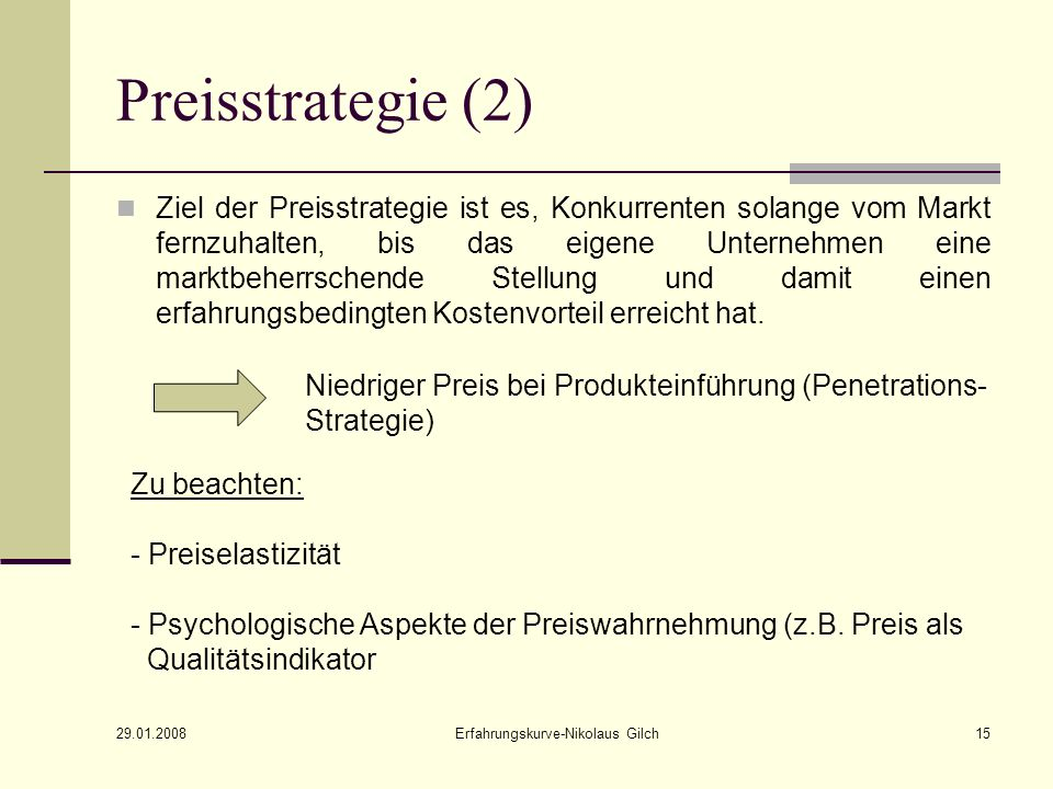 29.01.2008 Erfahrungskurve-Nikolaus Gilch15 Preisstrategie (2) Ziel der Preisstrategie ist es, Konkurrenten solange vom Markt fernzuhalten, bis das ei