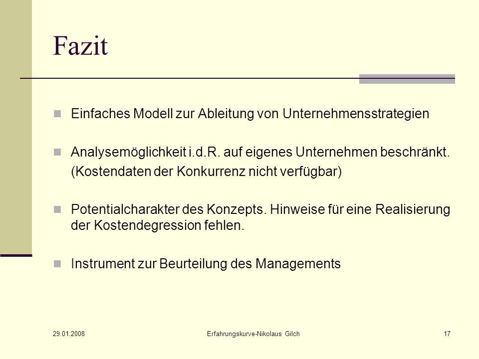 29.01.2008 Erfahrungskurve-Nikolaus Gilch17 Fazit Einfaches Modell zur Ableitung von Unternehmensstrategien Analysemöglichkeit i.d.R. auf eigenes Unte