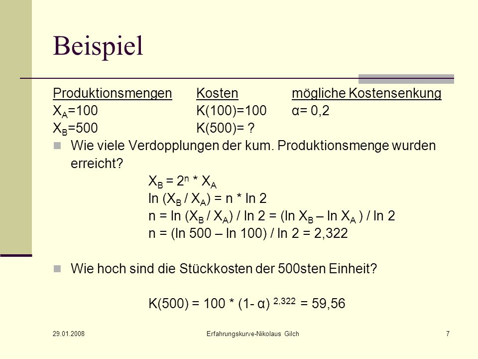 29.01.2008 Erfahrungskurve-Nikolaus Gilch7 Beispiel ProduktionsmengenKostenmögliche Kostensenkung X A =100K(100)=100α= 0,2 X B =500K(500)= ? Wie viele