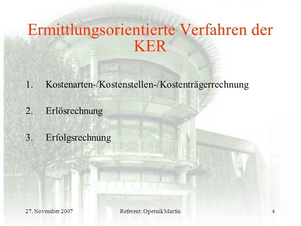 27. November 2007Referent: Opetnik Martin4 Ermittlungsorientierte Verfahren der KER 1.Kostenarten-/Kostenstellen-/Kostenträgerrechnung 2.Erlösrechnung