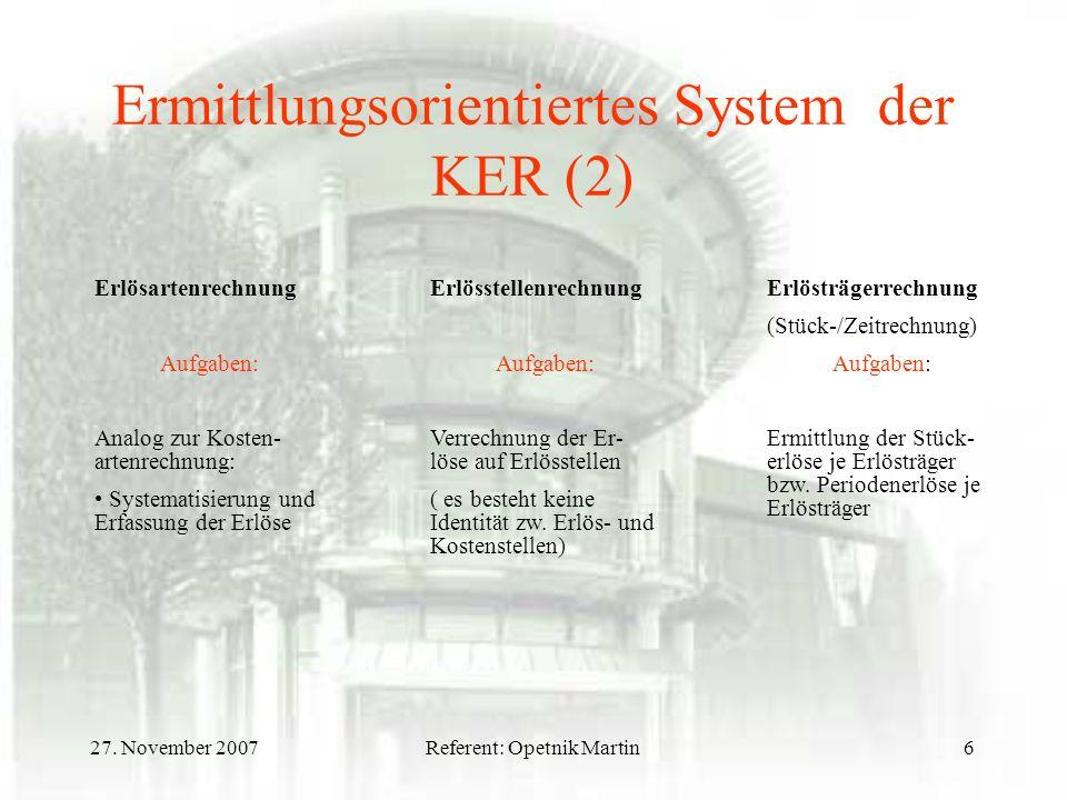 27. November 2007Referent: Opetnik Martin6 Ermittlungsorientiertes System der KER (2) Erlösartenrechnung Aufgaben: Analog zur Kosten- artenrechnung: S