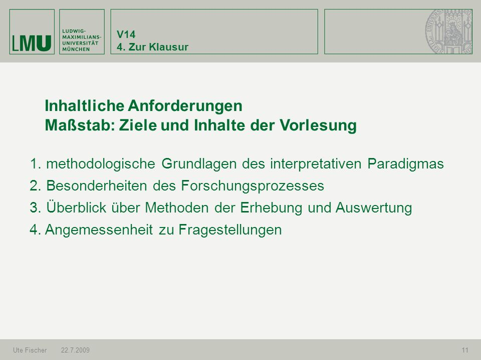 V14 4. Zur Klausur Ute Fischer22.7.200911 Inhaltliche Anforderungen Maßstab: Ziele und Inhalte der Vorlesung 1. methodologische Grundlagen des interpr
