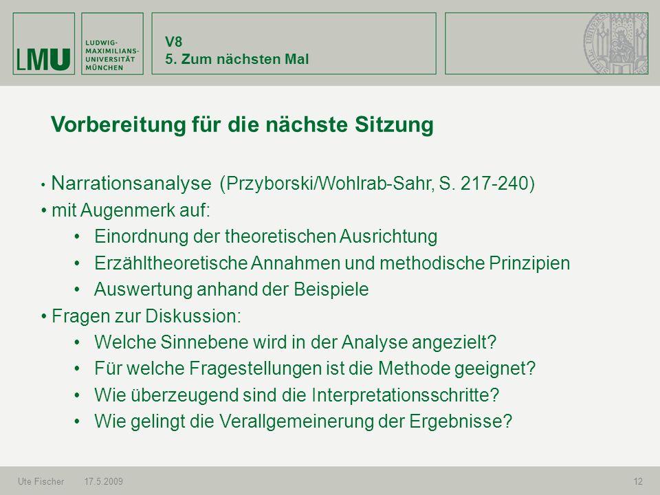 V8 5. Zum nächsten Mal Ute Fischer17.5.200912 Vorbereitung für die nächste Sitzung Narrationsanalyse ( Przyborski/Wohlrab-Sahr, S. 217-240) mit Augenm