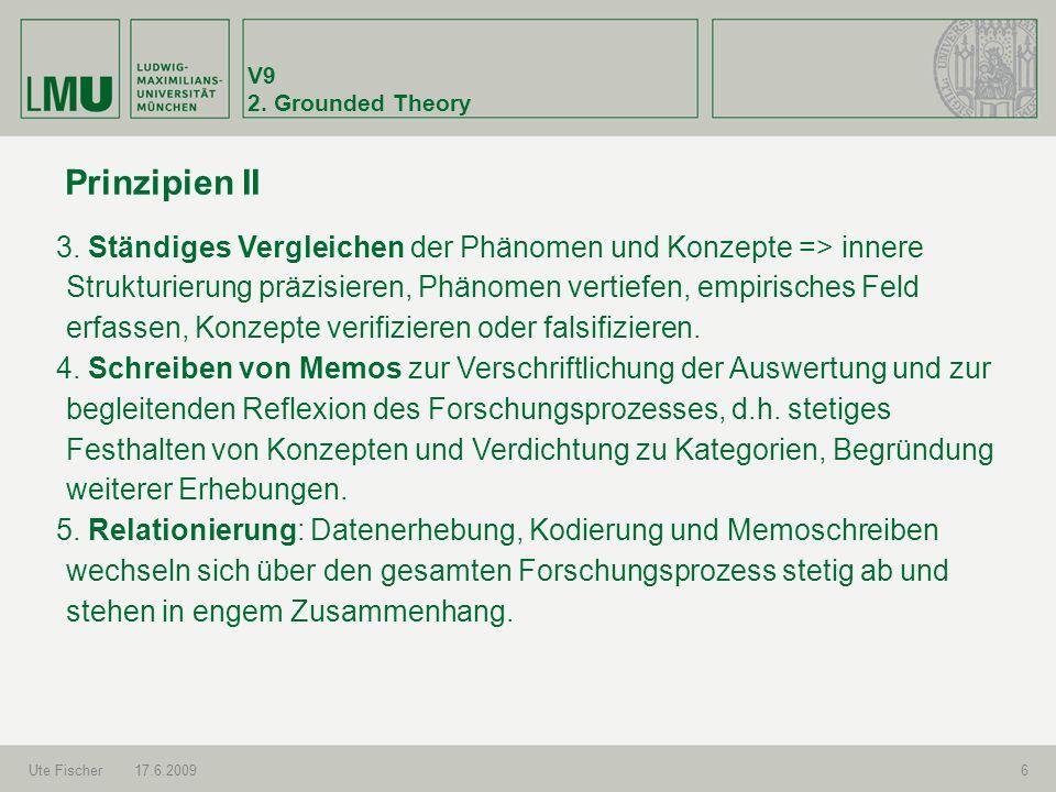 V9 2. Grounded Theory Ute Fischer17.6.20096 Prinzipien II 3. Ständiges Vergleichen der Phänomen und Konzepte => innere Strukturierung präzisieren, Phä