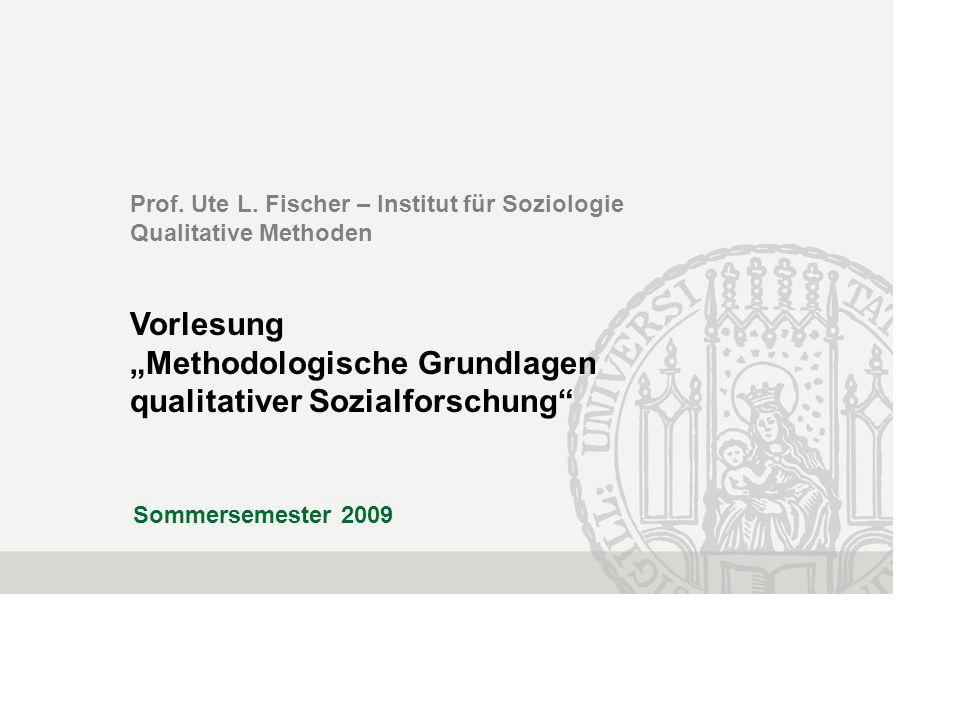 Prof. Ute L. Fischer – Institut für Soziologie Qualitative Methoden Vorlesung Methodologische Grundlagen qualitativer Sozialforschung Sommersemester 2