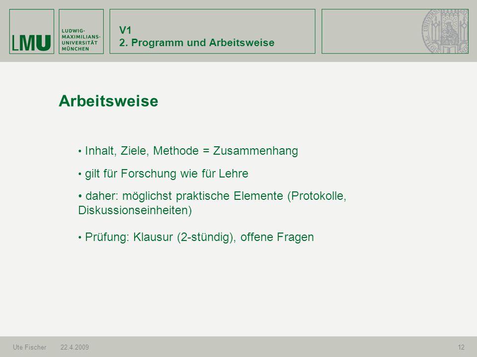 V1 2. Programm und Arbeitsweise Ute Fischer22.4.200912 Arbeitsweise gilt für Forschung wie für Lehre Prüfung: Klausur (2-stündig), offene Fragen Inhal